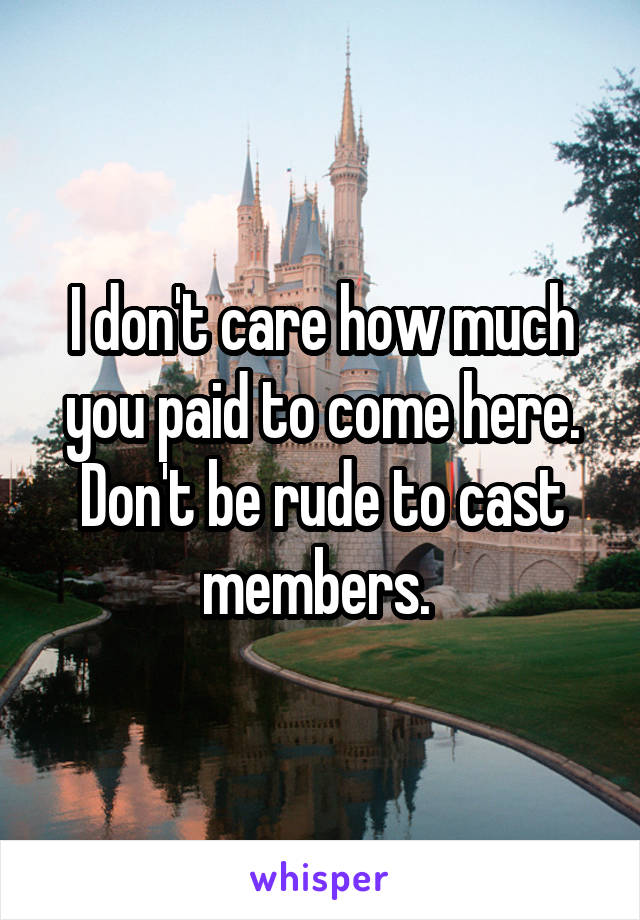 I don't care how much you paid to come here. Don't be rude to cast members.