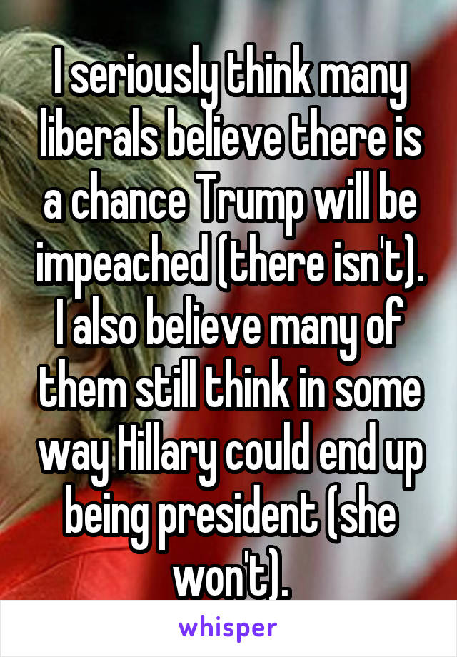I seriously think many liberals believe there is a chance Trump will be impeached (there isn't). I also believe many of them still think in some way Hillary could end up being president (she won't).
