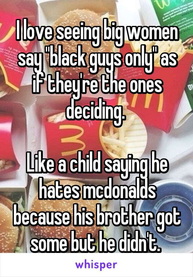 """I love seeing big women say """"black guys only"""" as if they're the ones deciding.   Like a child saying he hates mcdonalds because his brother got some but he didn't."""