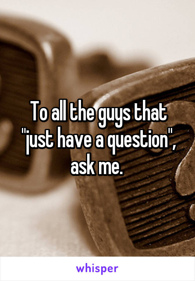 """To all the guys that """"just have a question"""", ask me."""
