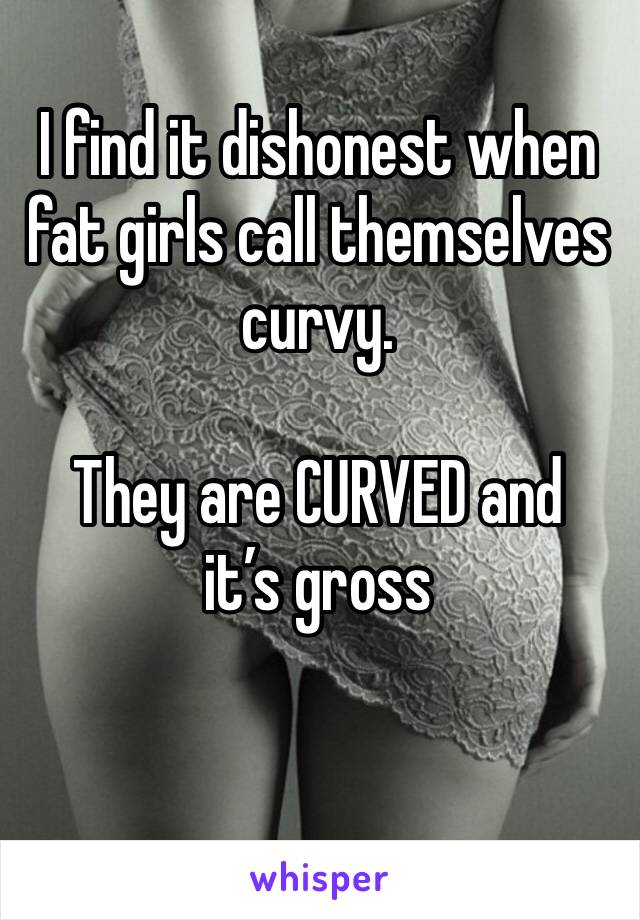 I find it dishonest when fat girls call themselves curvy.   They are CURVED and it's gross