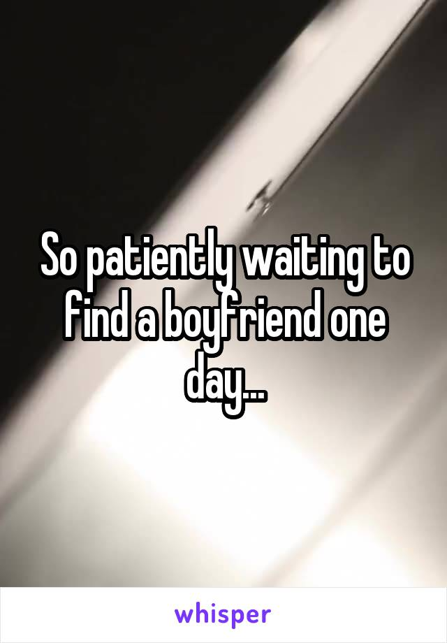 So patiently waiting to find a boyfriend one day...