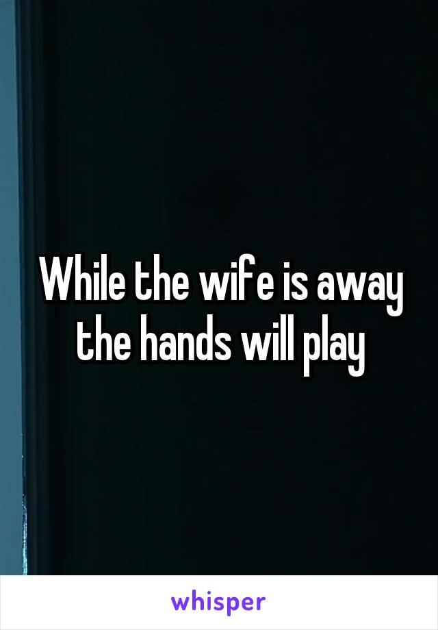 While the wife is away the hands will play