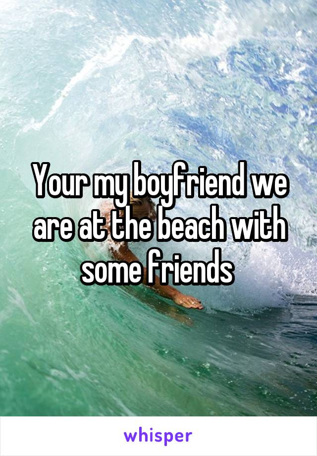Your my boyfriend we are at the beach with some friends