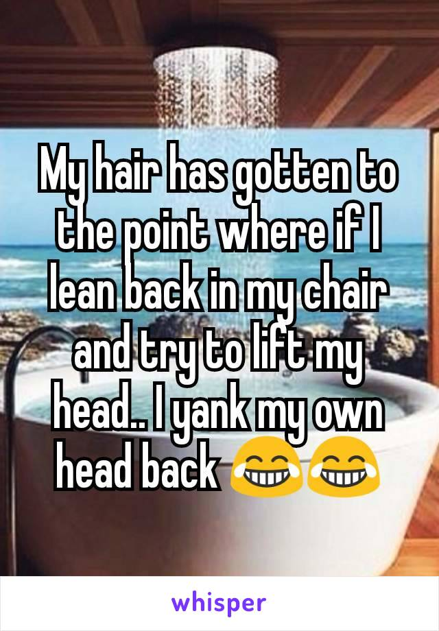 My hair has gotten to the point where if I lean back in my chair and try to lift my head.. I yank my own head back 😂😂