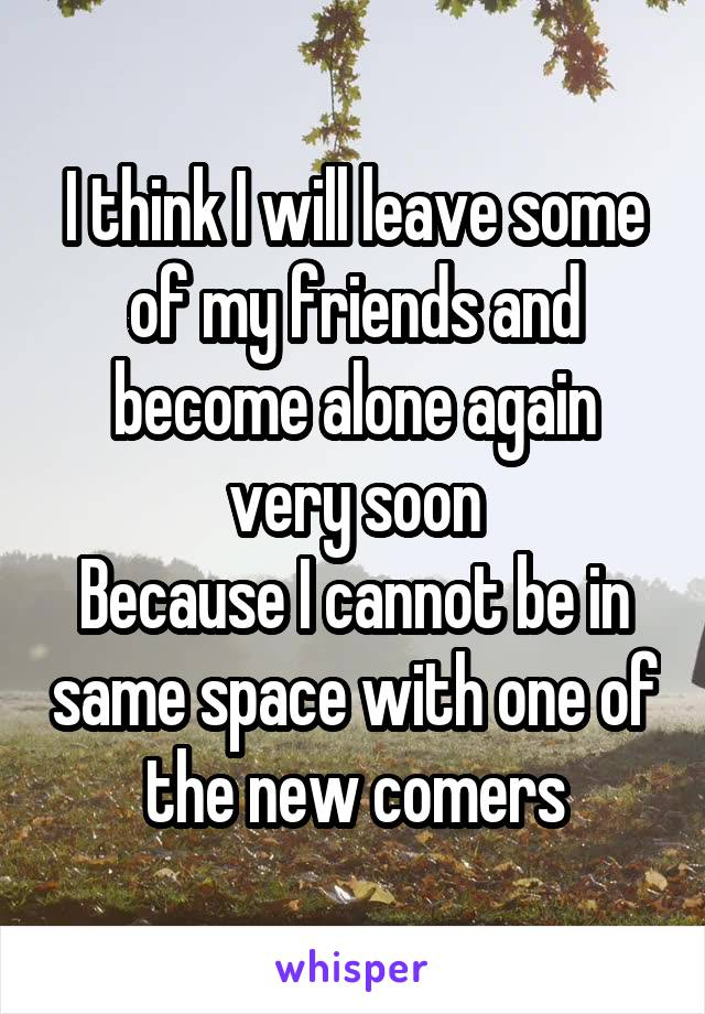 I think I will leave some of my friends and become alone again very soon Because I cannot be in same space with one of the new comers
