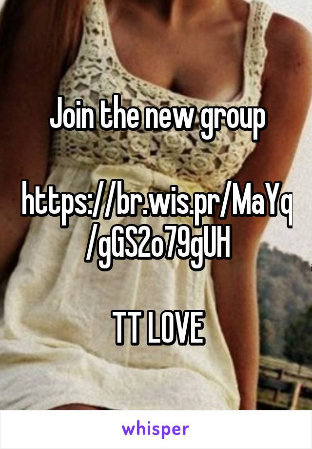 Join the new group  https://br.wis.pr/MaYq/gGS2o79gUH  TT LOVE