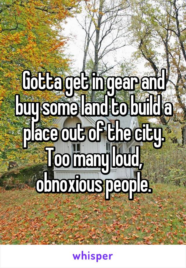 Gotta get in gear and buy some land to build a place out of the city. Too many loud, obnoxious people.