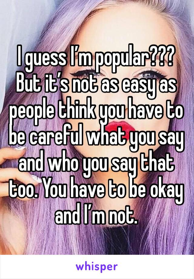 I guess I'm popular??? But it's not as easy as people think you have to be careful what you say and who you say that too. You have to be okay and I'm not.