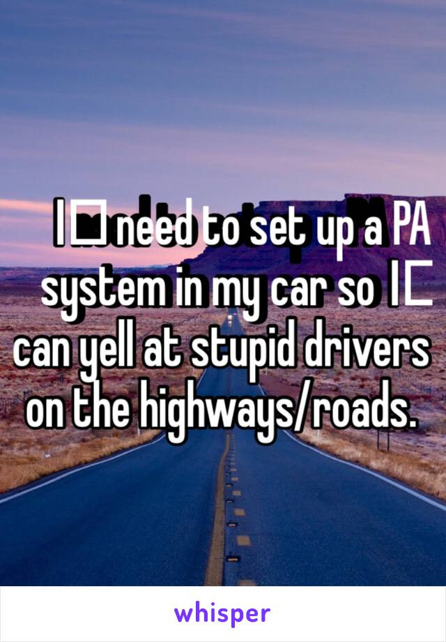 I️ need to set up a PA system in my car so I️ can yell at stupid drivers on the highways/roads.