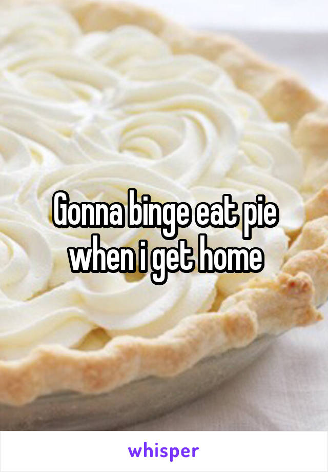 Gonna binge eat pie when i get home