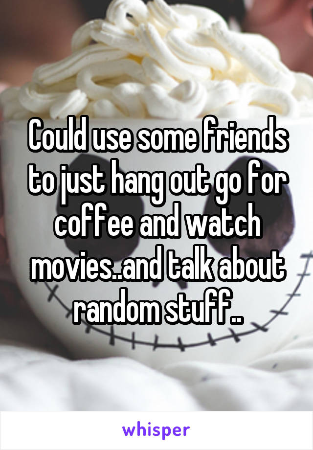 Could use some friends to just hang out go for coffee and watch movies..and talk about random stuff..