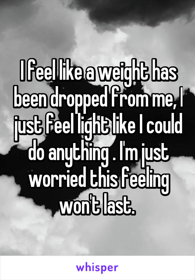 I feel like a weight has been dropped from me, I just feel light like I could do anything . I'm just worried this feeling won't last.