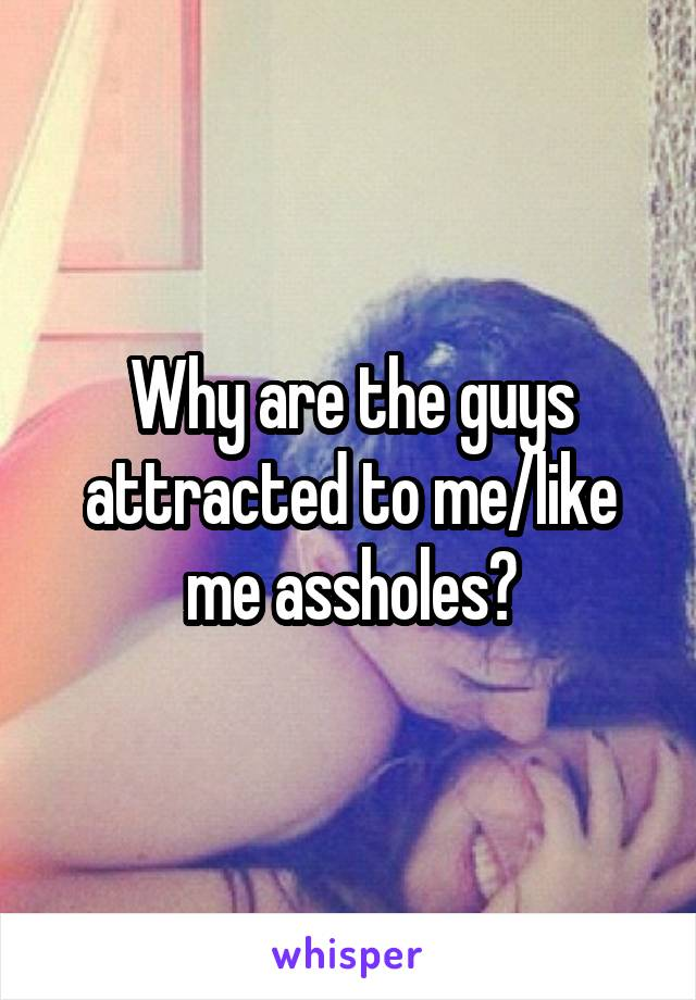 Why are the guys attracted to me/like me assholes?