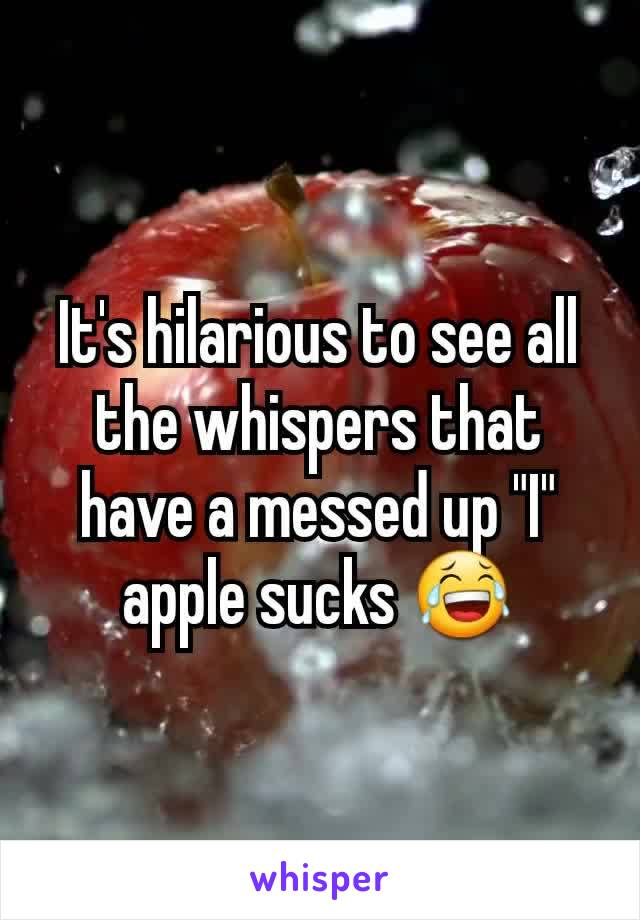 """It's hilarious to see all the whispers that have a messed up """"I"""" apple sucks 😂"""