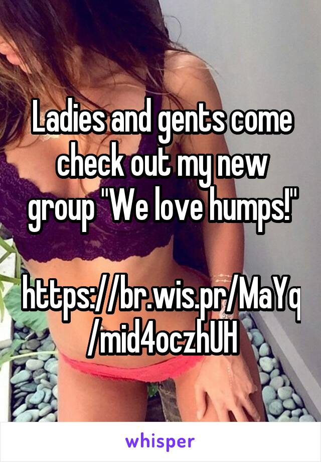 """Ladies and gents come check out my new group """"We love humps!""""  https://br.wis.pr/MaYq/mid4oczhUH"""
