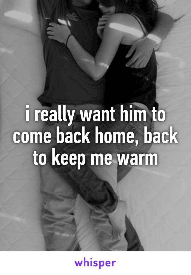 i really want him to come back home, back to keep me warm