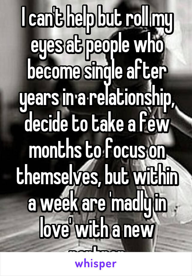 I can't help but roll my eyes at people who become single after years in a relationship, decide to take a few months to focus on themselves, but within a week are 'madly in love' with a new partner