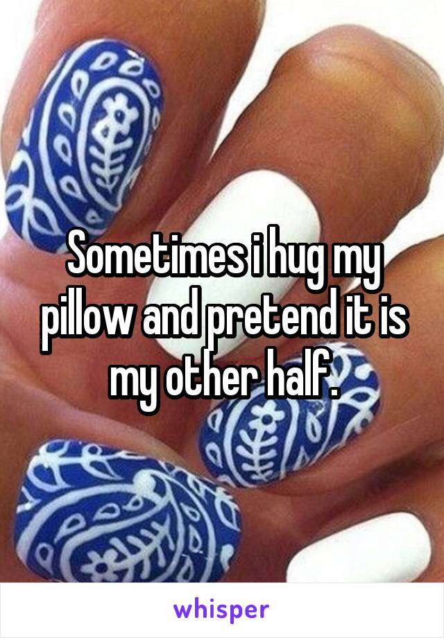 Sometimes i hug my pillow and pretend it is my other half.