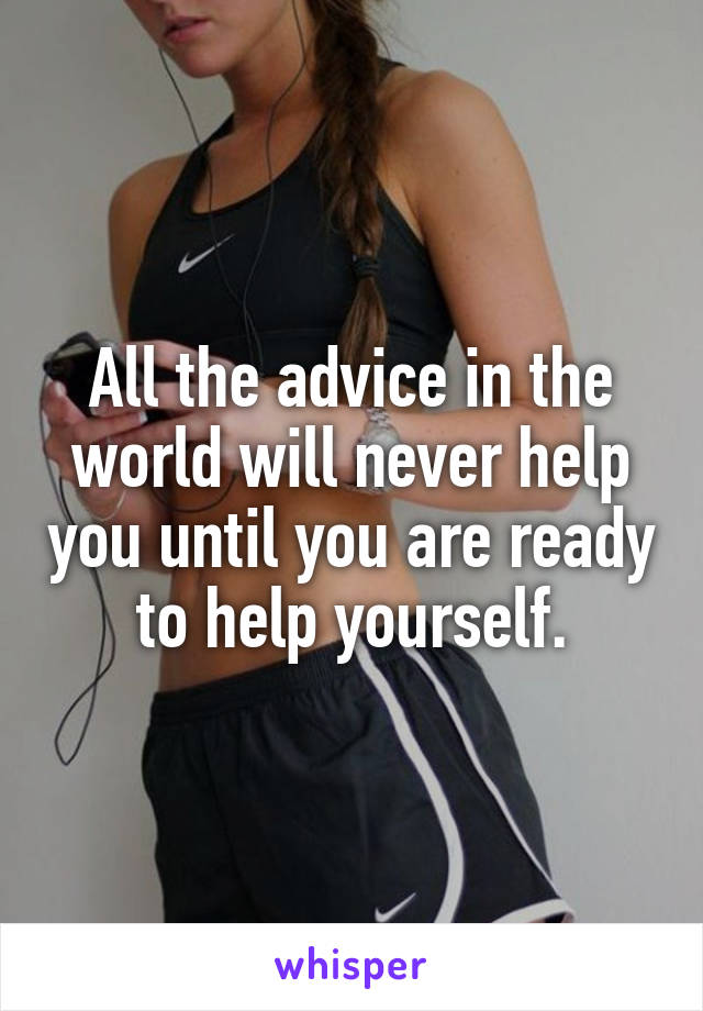 All the advice in the world will never help you until you are ready to help yourself.