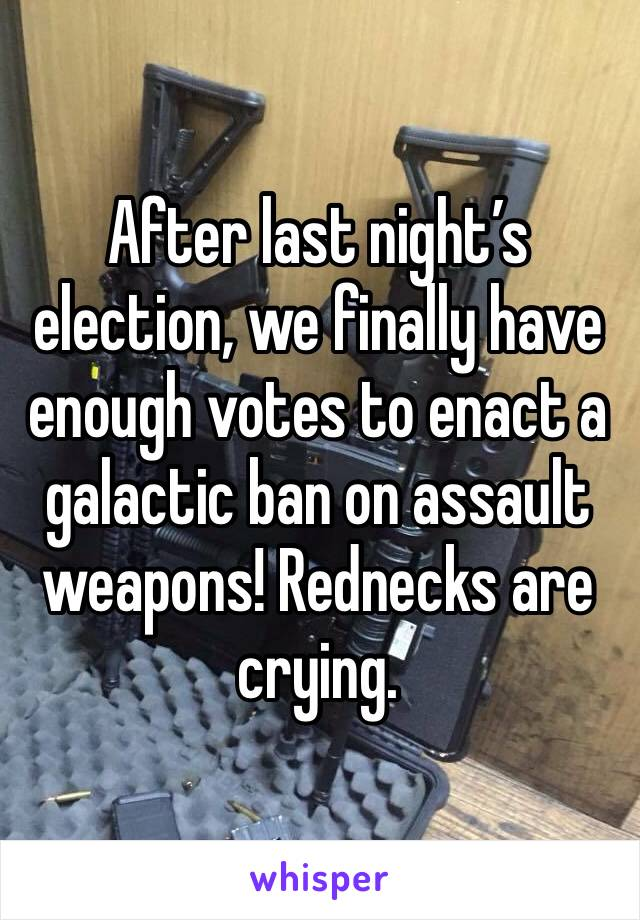 After last night's election, we finally have enough votes to enact a galactic ban on assault weapons! Rednecks are crying.