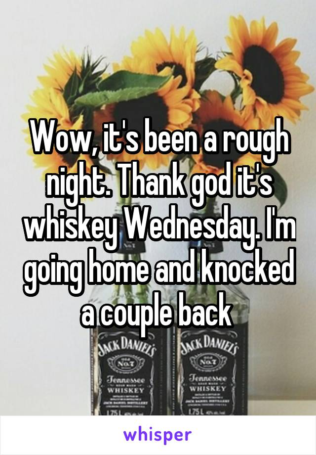 Wow, it's been a rough night. Thank god it's whiskey Wednesday. I'm going home and knocked a couple back