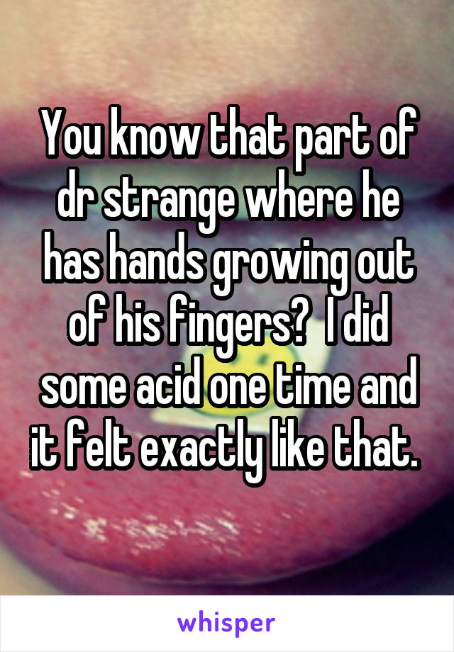 You know that part of dr strange where he has hands growing out of his fingers?  I did some acid one time and it felt exactly like that.