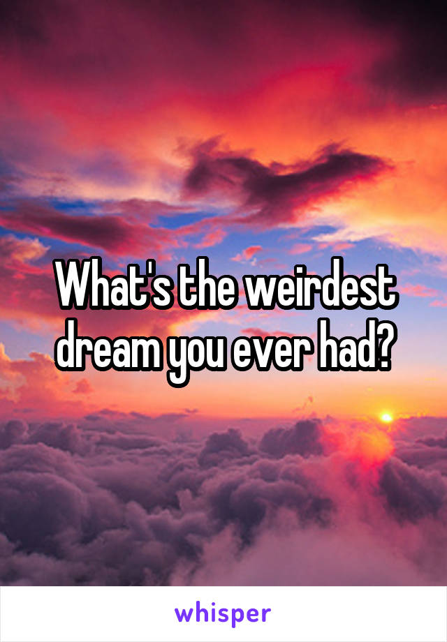 What's the weirdest dream you ever had?