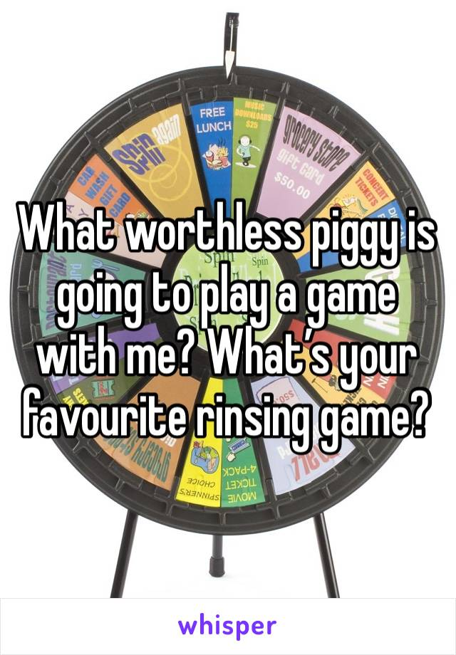What worthless piggy is going to play a game with me? What's your favourite rinsing game?