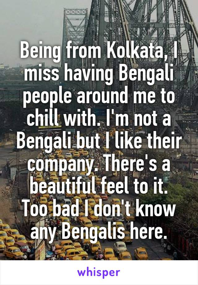 Being from Kolkata, I miss having Bengali people around me to chill with. I'm not a Bengali but I like their company. There's a beautiful feel to it. Too bad I don't know any Bengalis here.