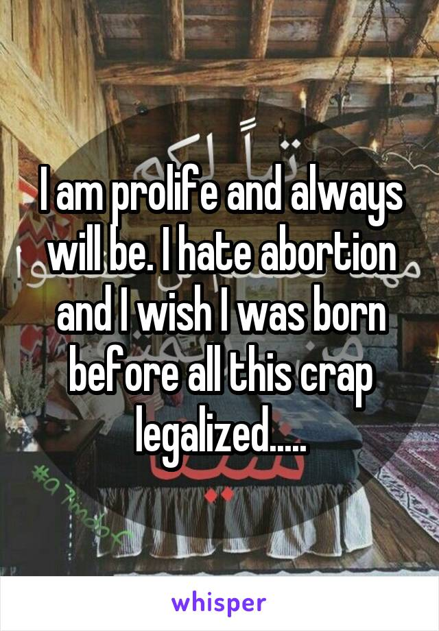 I am prolife and always will be. I hate abortion and I wish I was born before all this crap legalized.....