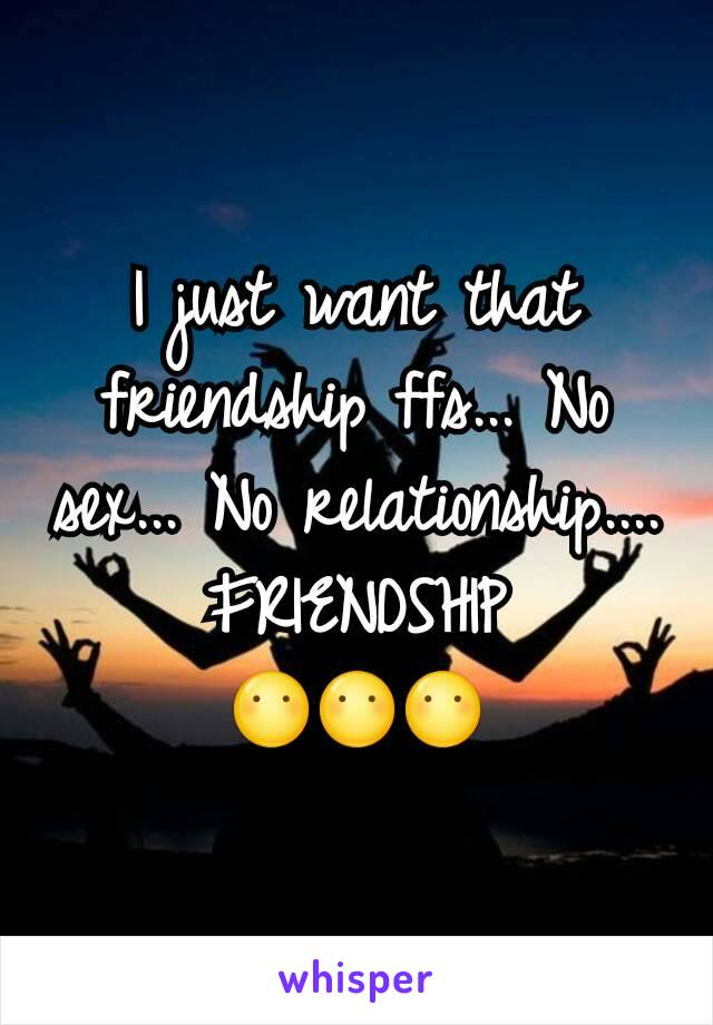 I just want that friendship ffs... No sex... No relationship.... FRIENDSHIP 😶😶😶