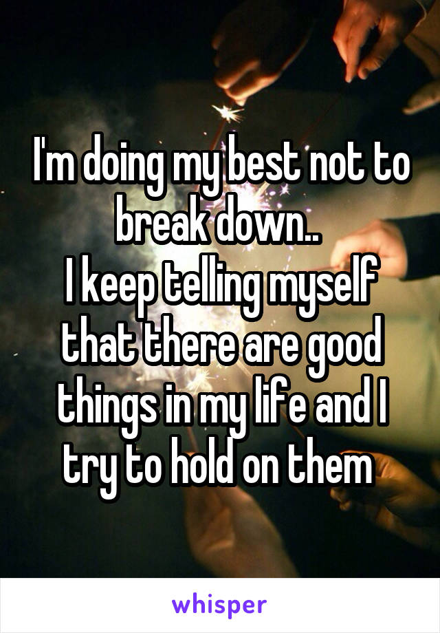 I'm doing my best not to break down..  I keep telling myself that there are good things in my life and I try to hold on them