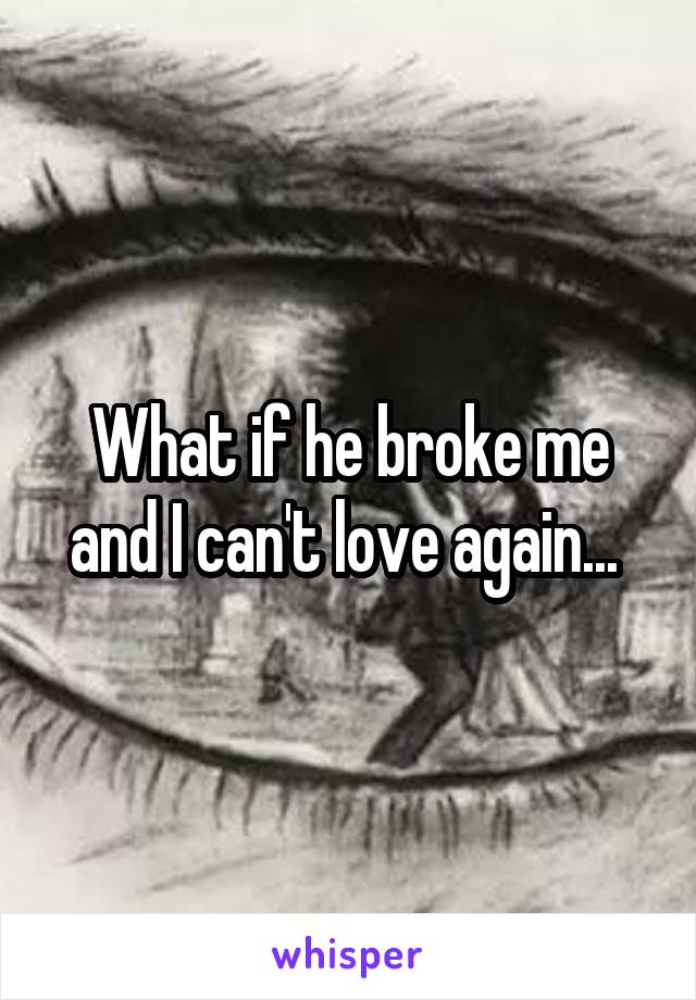 What if he broke me and I can't love again...