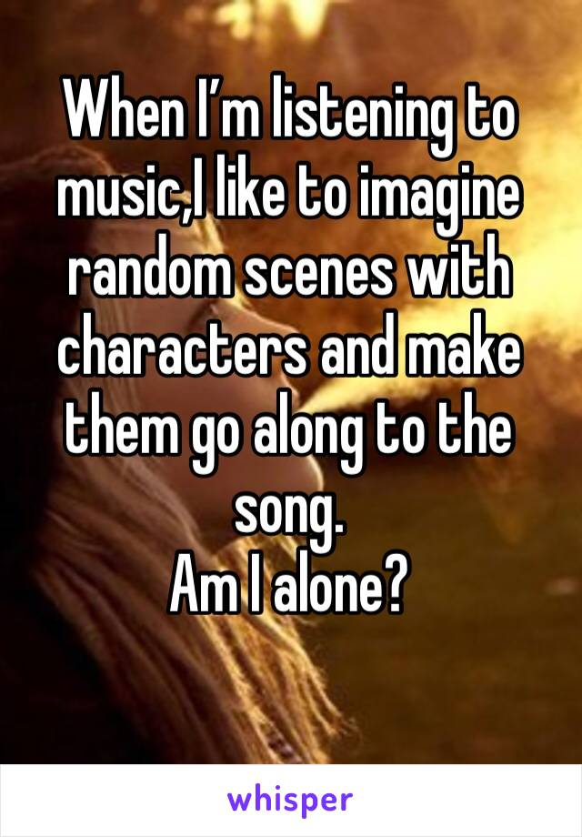 When I'm listening to music,I like to imagine random scenes with characters and make them go along to the song. Am I alone?