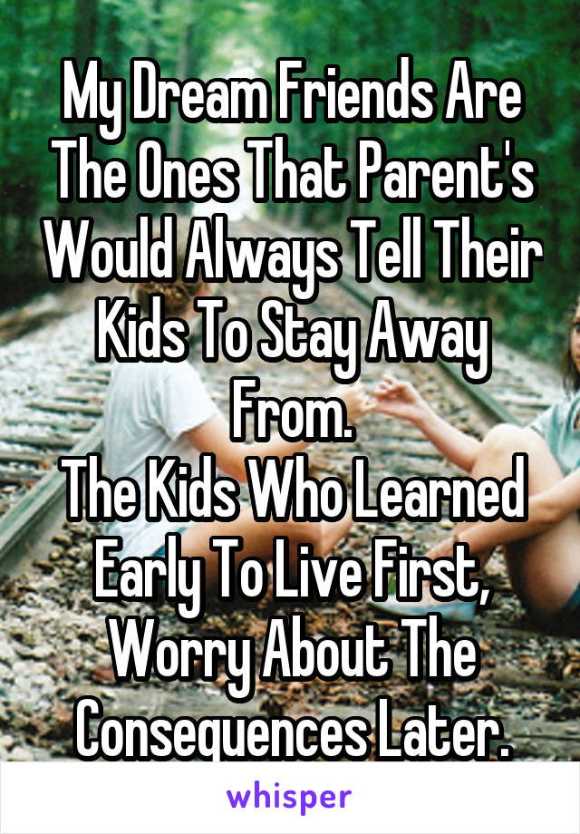 My Dream Friends Are The Ones That Parent's Would Always Tell Their Kids To Stay Away From. The Kids Who Learned Early To Live First, Worry About The Consequences Later.