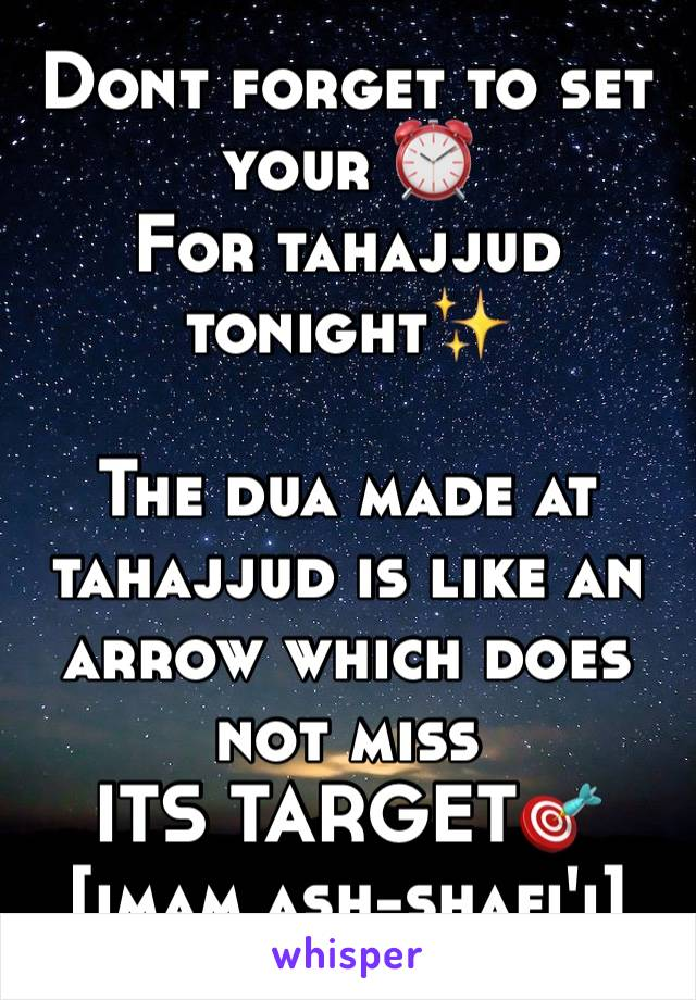 Dont forget to set your ⏰ For tahajjud tonight✨  The dua made at tahajjud is like an arrow which does not miss ITS TARGET🎯 [imam ash-shafi'i]