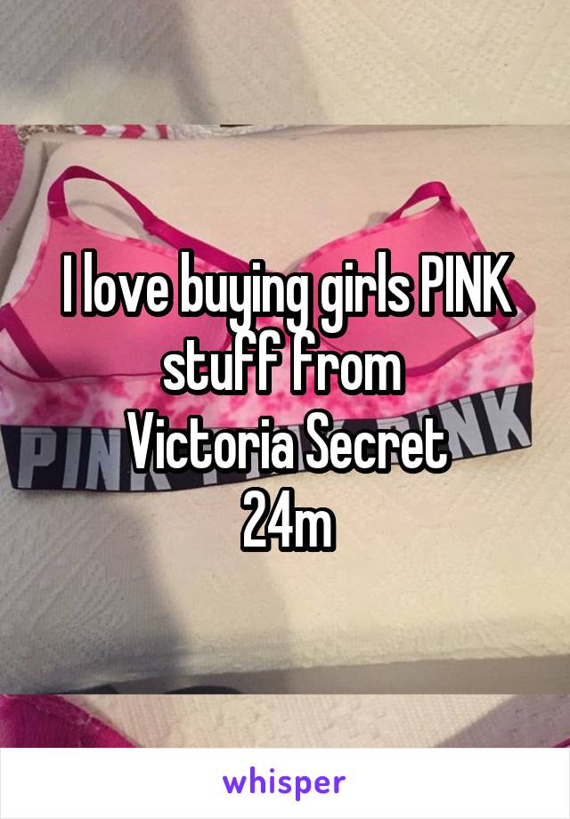 I love buying girls PINK stuff from  Victoria Secret 24m