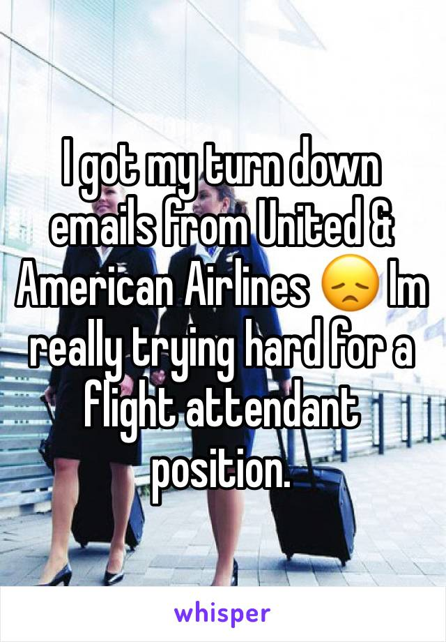 I got my turn down emails from United & American Airlines 😞 Im really trying hard for a flight attendant position.