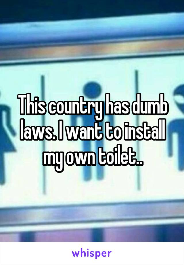 This country has dumb laws. I want to install my own toilet..