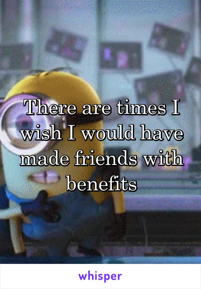 There are times I wish I would have made friends with benefits