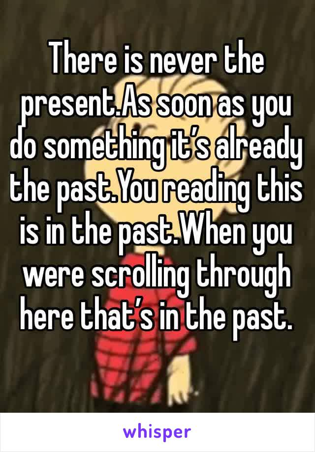 There is never the present.As soon as you do something it's already the past.You reading this is in the past.When you were scrolling through here that's in the past.