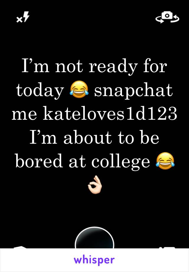 I'm not ready for today 😂 snapchat me kateloves1d123  I'm about to be bored at college 😂👌🏻