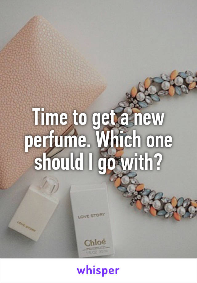 Time to get a new perfume. Which one should I go with?