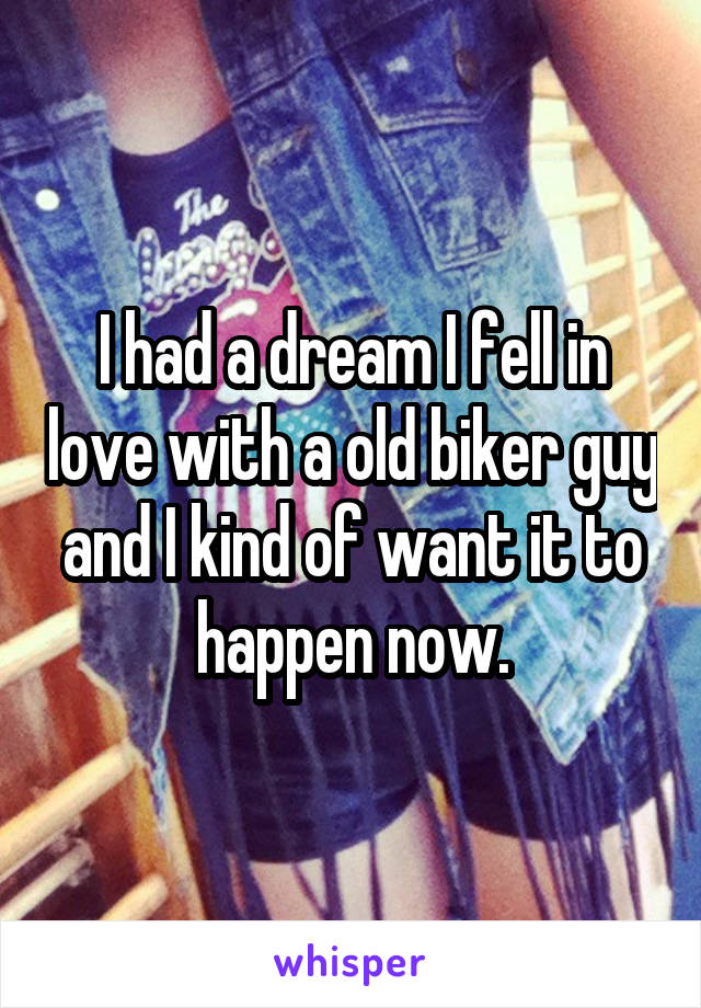I had a dream I fell in love with a old biker guy and I kind of want it to happen now.