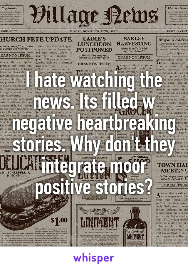 I hate watching the news. Its filled w negative heartbreaking stories. Why don't they integrate moor positive stories?