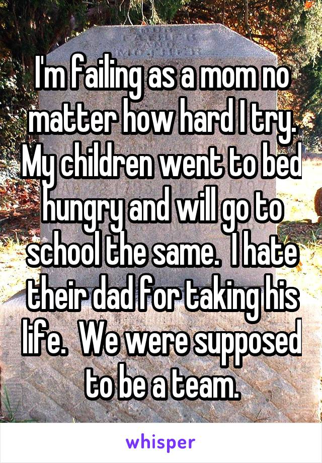 I'm failing as a mom no matter how hard I try. My children went to bed hungry and will go to school the same.  I hate their dad for taking his life.  We were supposed to be a team.