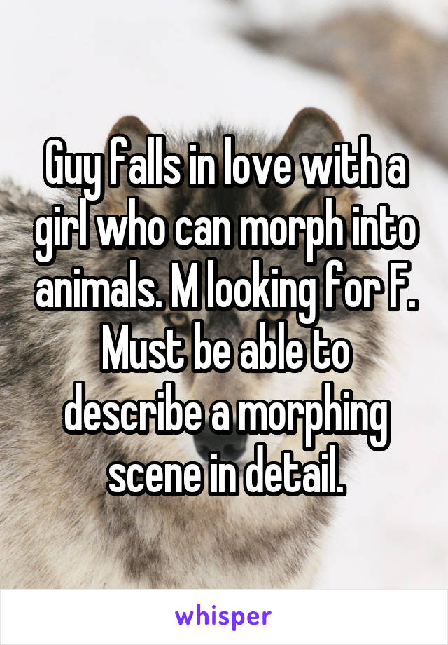 Guy falls in love with a girl who can morph into animals. M looking for F. Must be able to describe a morphing scene in detail.