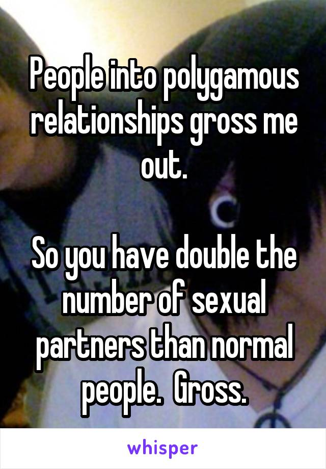 People into polygamous relationships gross me out.  So you have double the number of sexual partners than normal people.  Gross.