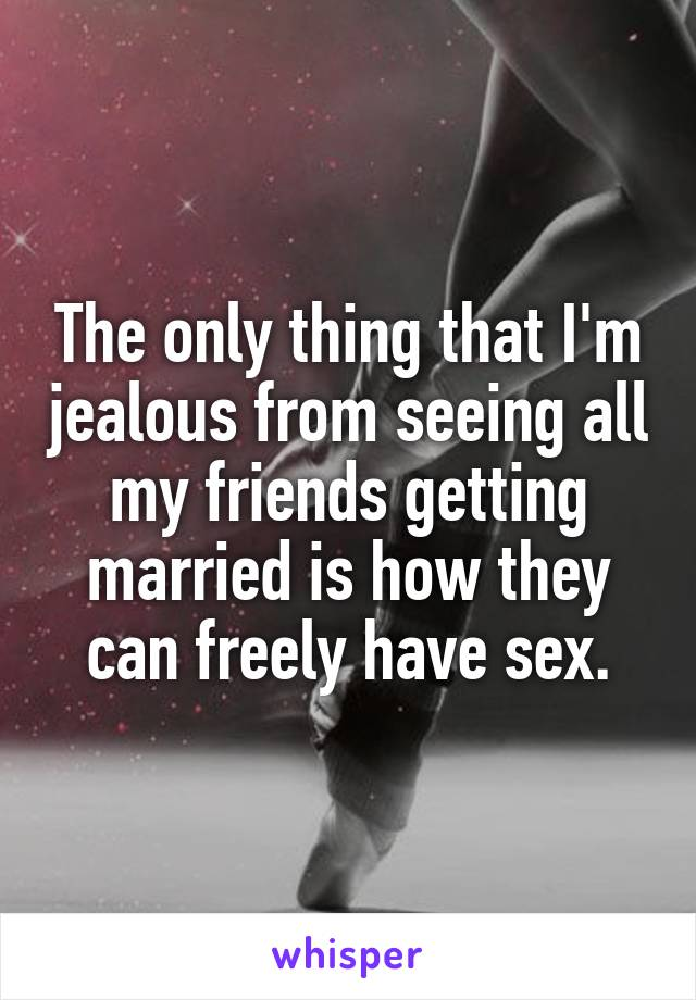 The only thing that I'm jealous from seeing all my friends getting married is how they can freely have sex.